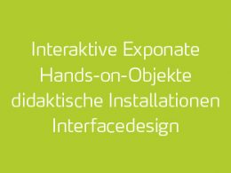 designatics – Exponate, Interaktive Exponate, Hands-on-Objekte, didaktische Installationen, Interfacedesign